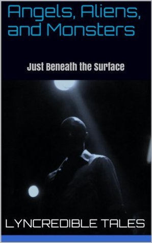 Angels, Aliens, and Monsters: Episode 1 - Just Beneath the Surface  by  Lyncredible Tales