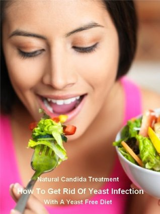 Natural Candida Treatment: How To Get Rid Of Yeast Infection With A Yeast Free Diet  by  Odette McCormack