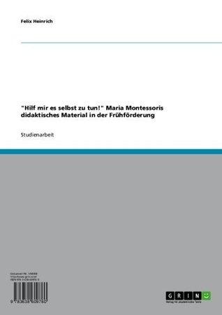 Hilf mir es selbst zu tun! Maria Montessoris didaktisches Material in der Frühförderung  by  Felix Heinrich