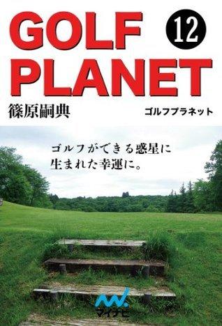ゴルフプラネット 第12巻 〜ゴルファーによるゴルファーのためのゴルフが好きになる物語〜  by  篠原 嗣典