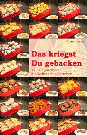 Das kriegst Du gebacken: 17 Erfolgsrezepte für Weihnachtsplätzchen Claus Vester