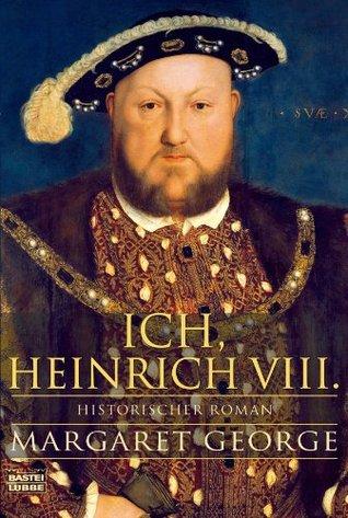 Ich, Heinrich VIII.: Historischer Roman Margaret George