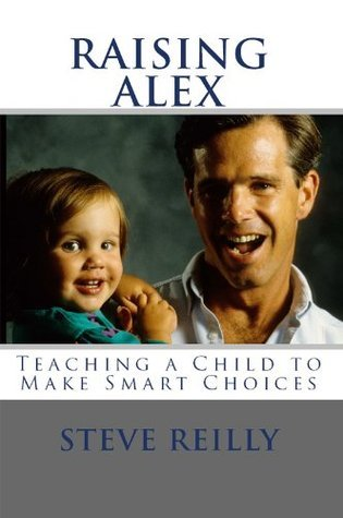 Raising Alex: Teaching a Child to Make Smart Choices  by  Steve Reilly
