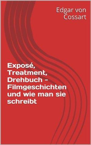 Exposé, Treatment, Drehbuch - Filmgeschichten und wie man sie schreibt (Teil 1, Exposé und Treatment) (German Edition)  by  von Cossart, Edgar