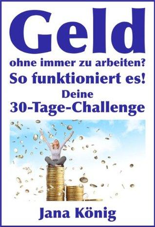 Geld ohne immer zu arbeiten? (1 x umsetzen bringt Dir ständig Geld auf Dein Konto!) (German Edition)  by  Jana König