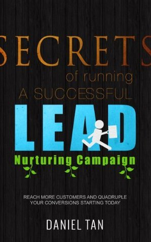 Secrets of Running A Successful Online Lead Nurturing Campaign - Reach More Customers and Quadruple Your Conversions Starting TODAY!  by  Daniel Tan