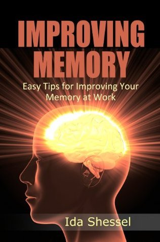 Improving Memory: Easy Tips for Improving Your Memory at Work  by  Ida Shessel