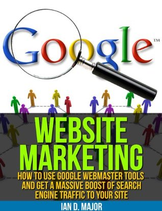 SEO: How To Use Google Webmaster Tools And Get A Massive Boost Of Search Engine Traffic To Your Site  by  Ian D. Major