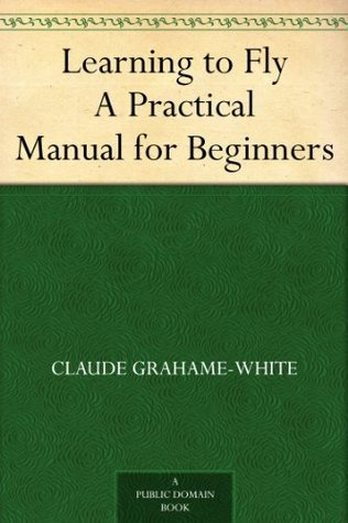 Learning to Fly A Practical Manual for Beginners  by  Claude Grahame-White