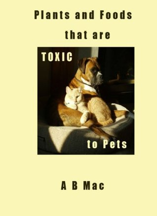 Plants and Foods that Are Toxic To Pets  by  A.B. Mac