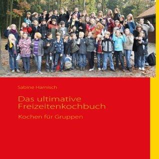 Das ultimative Freizeitenkochbuch: Kochen für Gruppen Sabine Harnisch