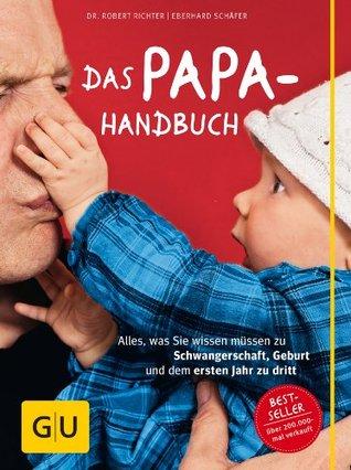 Das Papa-Handbuch: Alles, was Sie wissen müssen zu Schwangerschaft, Geburt und dem ersten Jahr zu dritt (Schwangerschaft & Geburt) Robert Richter