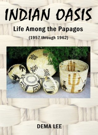 INDIAN OASIS  Life Among the Papagos  (1957 through 1962)  by  Dema Lee