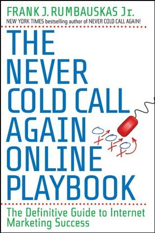The Never Cold Call Again Online Playbook: The Definitive Guide to Internet Marketing Success  by  Frank J. Rumbauskas