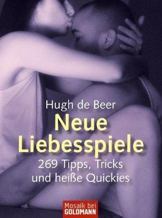 Neue Liebesspiele: 269 Tipps, Tricks und heiße Quickies Hugh De Beer