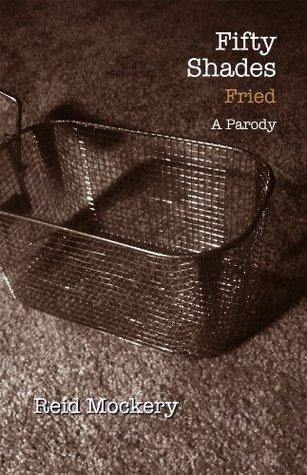 Fifty Shades Fried: Book Three of the Fifty Shades Parody Reid Mockery