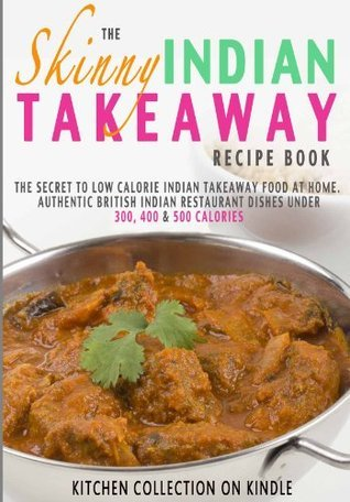 The Skinny Indian Takeaway Recipe Book: Authentic British Indian Restaurant Dishes Under 300, 400 And 500 Calories. The Secret To Low Calorie Indian Takeaway ... Food At Home.  by  Cooknation