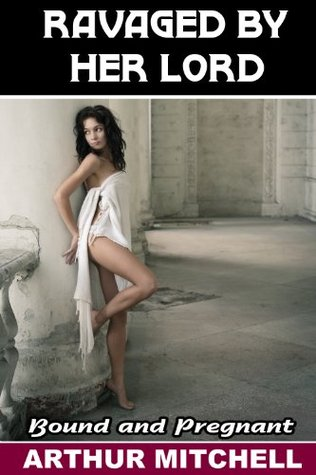 Ravaged  by  Her Lord: Bound and Pregnant by Arthur  Mitchell