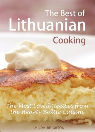 The Best of Lithuanian Cooking: The Most Popular Recipes from the Hearty Baltic Cuisine Milda Brighton