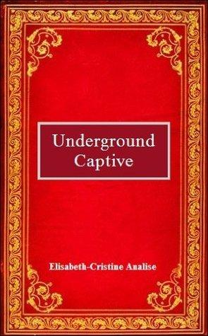UNDERGROUND CAPTIVE Elisabeth-Cristine Analise