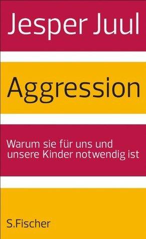 Aggression: Warum sie für uns und unsere Kinder notwendig ist Jesper Juul
