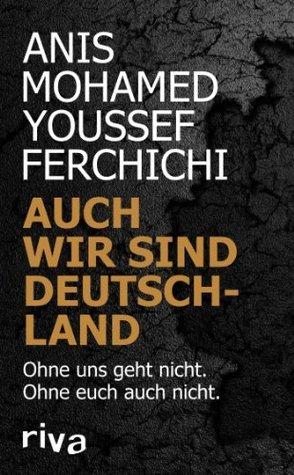 Auch wir sind Deutschland: Ohne uns geht nicht. Ohne euch auch nicht. Anis Mohamed Youssef Ferchichi