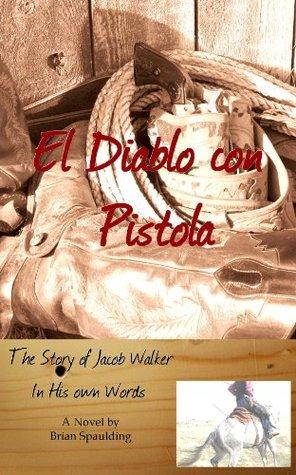 El Diablo Con Pistola The Story of Jacob Walker in His Own Words Brian Spaulding