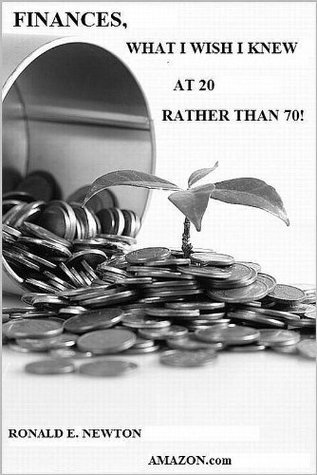 Finances, What I Wish I Knew At 20 Rather Than 70! Ronald E. Newton