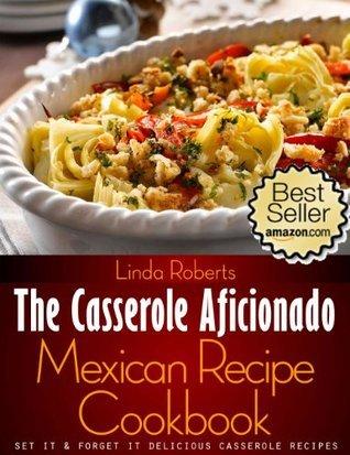 Mexican Casserole - The Casserole Aficionado Mexican Recipe Cookbook (The Casserole Aficionado Recipe Cookbooks)  by  Linda Roberts