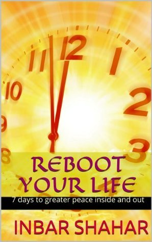 Reboot Your Life - 7 days to greater peace inside and out  by  Inbar Shahar
