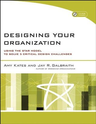 Designing Your Organization: Using the STAR Model to Solve 5 Critical Design Challenges Amy Kates