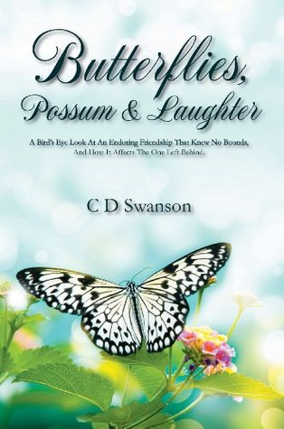 Butterflies, Possum & Laughter: A Birds Eye Look At An Enduring Friendship That Knew No Bounds, and How it affects The One Left Behind.  by  C.D. Swanson