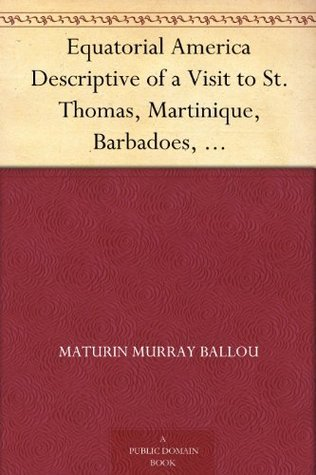 Equatorial America Descriptive of a Visit to St. Thomas, Martinique, Barbadoes, and the Principal Capitals of South America  by  Maturin Murray Ballou