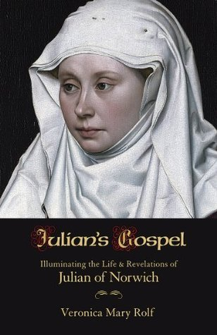 Julians Gospel:  Illuminating the Life and Revelations of Julian of Norwich  by  Veronica Mary Rolf