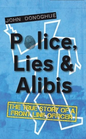 Police, Lies and Alibis: The True Story of a Front Line Officer  by  John   Donoghue