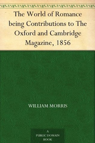 The World of Romance being Contributions to The Oxford and Cambridge Magazine, 1856  by  William Morris