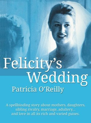 Felicitys Wedding: The lives and loves of a contemporary Irish family Patricia OReilly