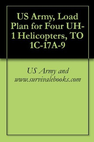 US Army, Load Plan for Four UH-1 Helicopters, TO 1C-17A-9 US Army and www.survivalebooks.com