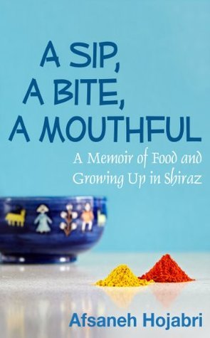 A Sip, a Bite, a Mouthful: A memoir of food and growing up in Shiraz  by  Afsaneh Hojabri