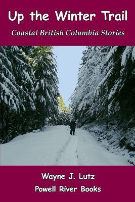 Up the Winter Trail: Coastal British Columbia Stories  by  Wayne J Lutz