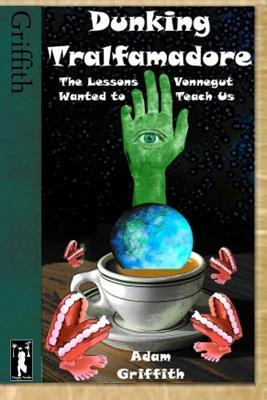 Dunking Tralfamadore: The Lessons Vonnegut Wanted to Teach Us  by  Adam Griffith