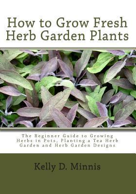 How to Grow Fresh Herb Garden Plants: The Beginner Guide to Growing Herbs in Pots, Planting a Tea Herb Garden and Herb Garden Designs Kelly D. Minnis