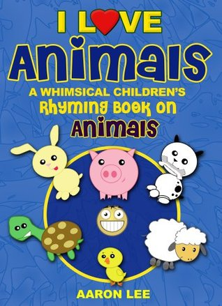 I Love Animals! (A Whimsical Childrens Rhyming Book On Animals) (I Love Books) Aaron Lee