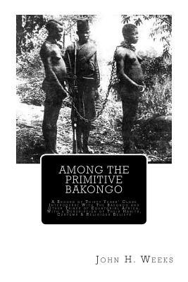 Among the Primitive Bakongo: A Record of Thirty Years Close Intercourse with the Bakongo and Other Tribes of Equatorial Africa, with a Description of Their Habits, Customs & Religious Beliefs  by  John H Weeks