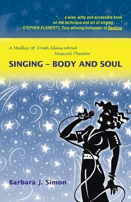 Singing - Body and Soul: A Medley of Fresh Ideas about Musical Theater  by  Barbara J. Simon