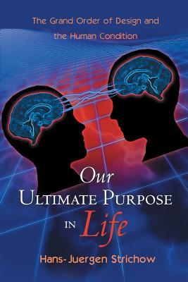 Our Ultimate Purpose in Life: The Grand Order of Design and the Human Condition Hans-Juergen Strichow