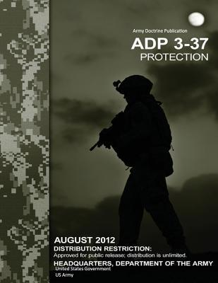 Adp Army Doctrine Publication 3-37 Protection August 2012  by  U.S. Army
