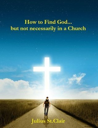 How To Find God...But Not Necessarily In a Church  by  Julius St. Clair