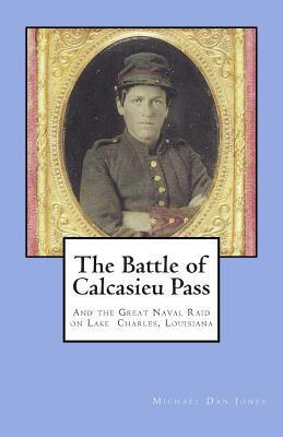 The Battle of Calcasieu Pass: And the Great Naval Raid on Lake Charles, Louisiana Michael Dan Jones