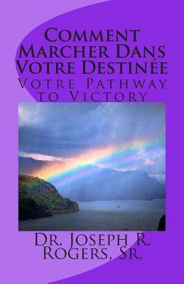 Comment Marcher Dans Votre Destinee: Votre Pathway to Victory Joseph Roosevelt Rogers Sr.